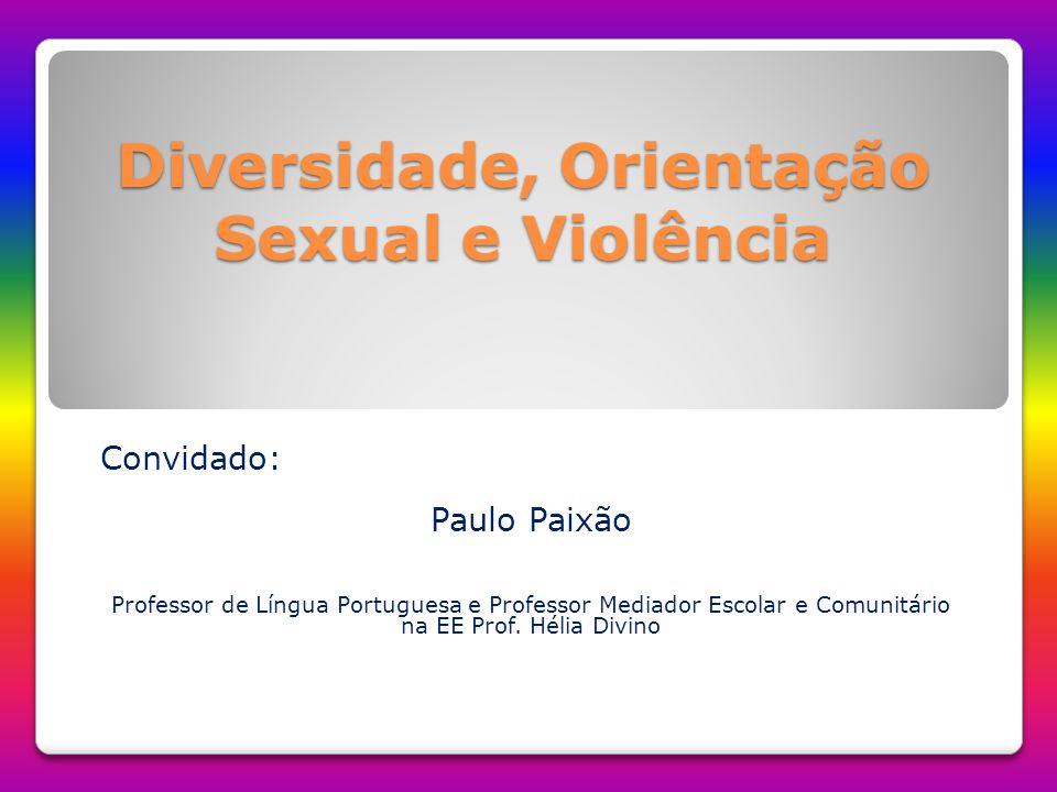 Diversidade, Orientação Sexual e Violência Convidado: Paulo Paixão Professor de Língua Portuguesa e Professor Mediador Escolar e Comunitário na EE Pro