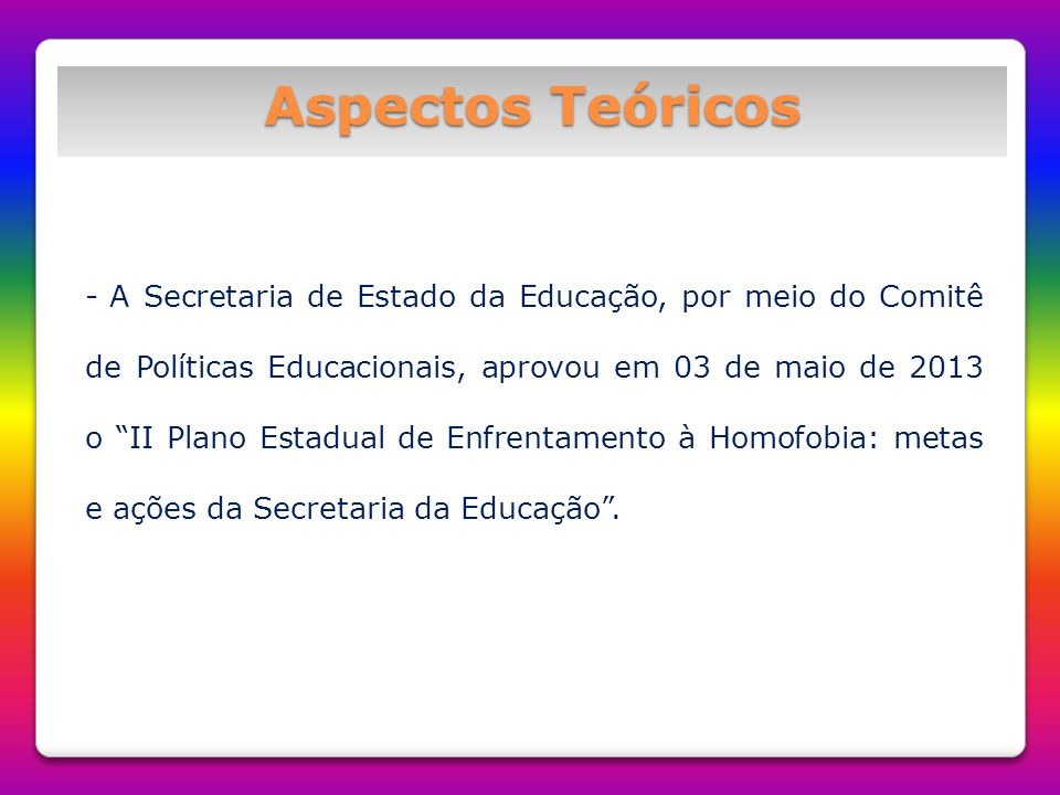 Aspectos Teóricos - O Documento norteia a formulação e execução de políticas públicas que visam à promoção do direito a educação com vistas ao reconhecimento e à garantia da dignidade humana e o enfrentamento às práticas discriminatórias em relação ao gênero e a diversidade sexual nos ambientes escolares;
