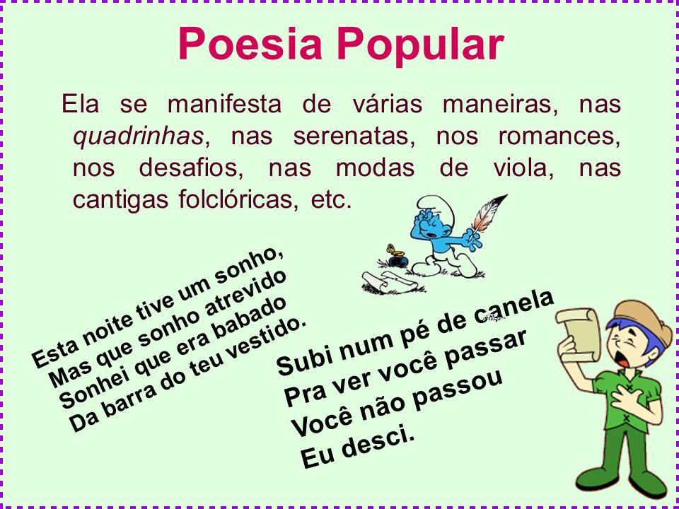 Poesia Popular Ela se manifesta de várias maneiras, nas quadrinhas, nas serenatas, nos romances, nos desafios, nas modas de viola, nas cantigas folcló