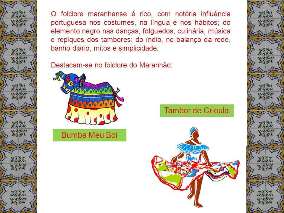 O folclore maranhense é rico, com notória influência portuguesa nos costumes, na língua e nos hábitos; do elemento negro nas danças, folguedos, culiná