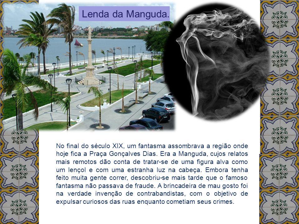 Lenda da Manguda. No final do século XIX, um fantasma assombrava a região onde hoje fica a Praça Gonçalves Dias. Era a Manguda, cujos relatos mais rem