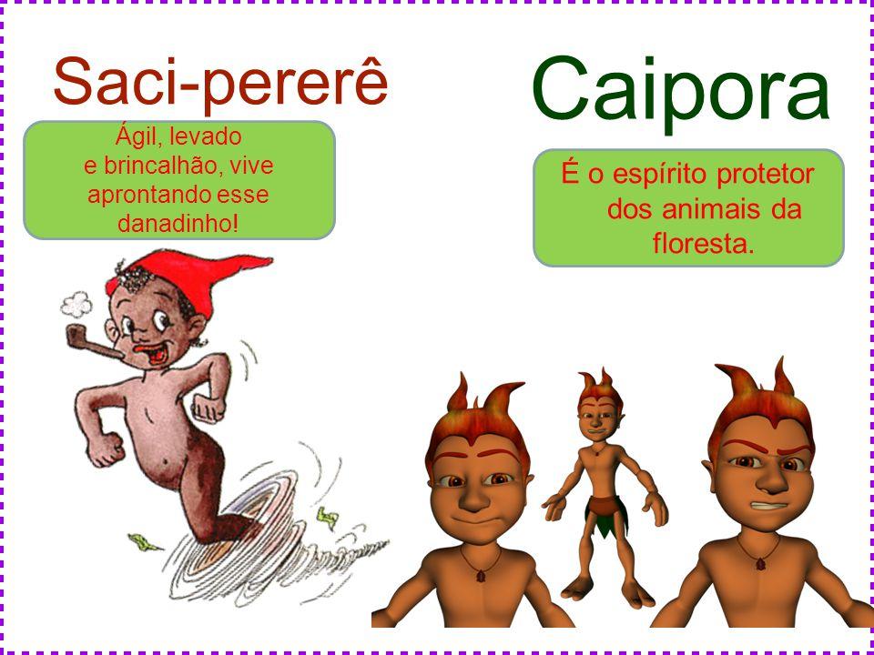 Saci-pererê Ágil, levado e brincalhão, vive aprontando esse danadinho! Caipora É o espírito protetor dos animais da floresta.