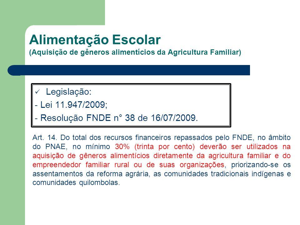 Alimentação Escolar (Aquisição de gêneros alimentícios da Agricultura Familiar) Legislação: - Lei 11.947/2009; - Resolução FNDE n° 38 de 16/07/2009.
