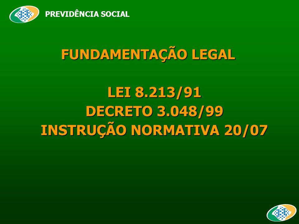 FUNDAMENTAÇÃO LEGAL FUNDAMENTAÇÃO LEGAL LEI 8.213/91 DECRETO 3.048/99 INSTRUÇÃO NORMATIVA 20/07 PREVIDÊNCIA SOCIAL
