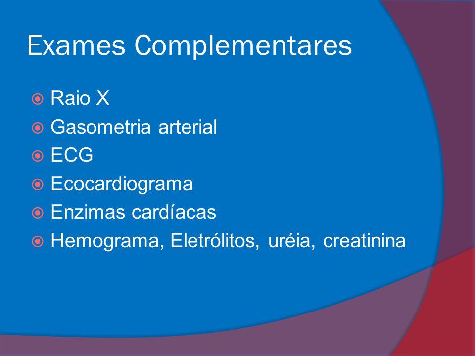 Exames Complementares  Raio X  Gasometria arterial  ECG  Ecocardiograma  Enzimas cardíacas  Hemograma, Eletrólitos, uréia, creatinina