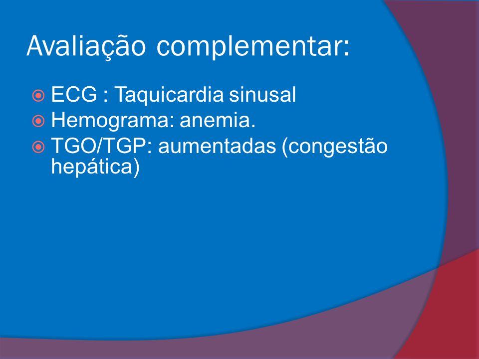 Avaliação complementar:  ECG : Taquicardia sinusal  Hemograma: anemia.  TGO/TGP: aumentadas (congestão hepática)