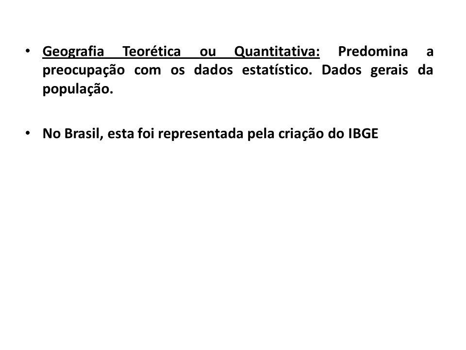 Geografia Teorética ou Quantitativa: Predomina a preocupação com os dados estatístico. Dados gerais da população. No Brasil, esta foi representada pel