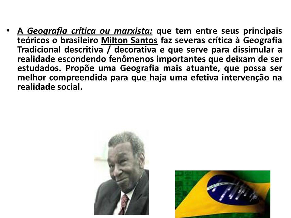 A Geografia crítica ou marxista: que tem entre seus principais teóricos o brasileiro Milton Santos faz severas crítica à Geografia Tradicional descrit