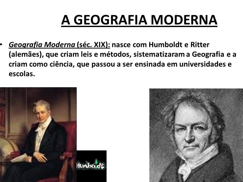 Geografia Moderna (séc. XIX): nasce com Humboldt e Ritter (alemães), que criam leis e métodos, sistematizaram a Geografia e a criam como ciência, que