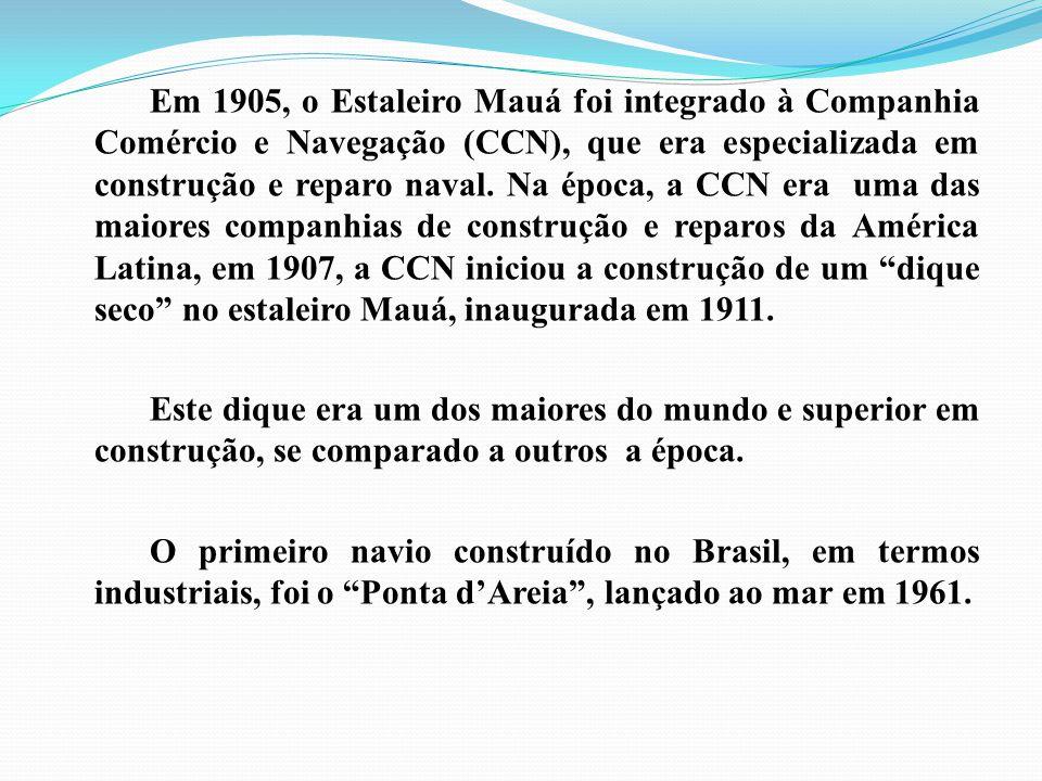 Em 1905, o Estaleiro Mauá foi integrado à Companhia Comércio e Navegação (CCN), que era especializada em construção e reparo naval. Na época, a CCN er