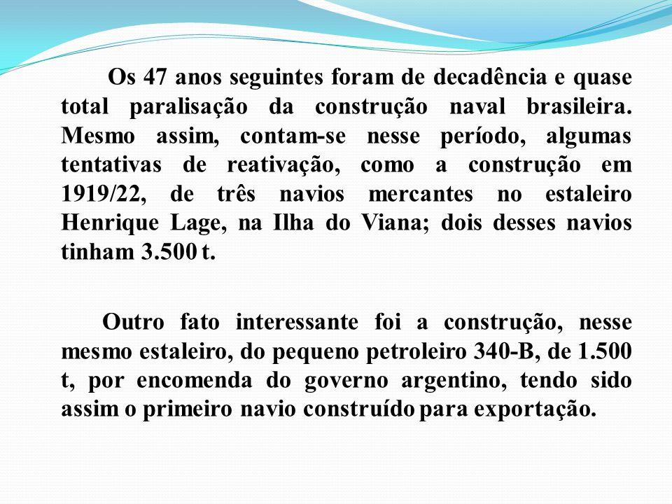 Os 47 anos seguintes foram de decadência e quase total paralisação da construção naval brasileira. Mesmo assim, contam-se nesse período, algumas tenta
