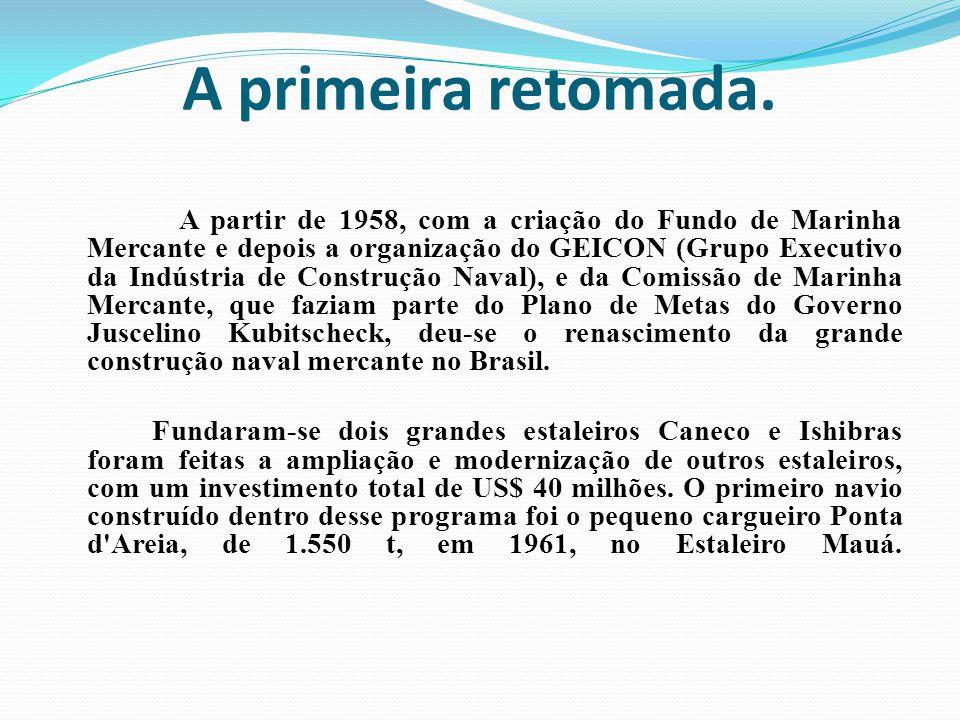 A primeira retomada. A partir de 1958, com a criação do Fundo de Marinha Mercante e depois a organização do GEICON (Grupo Executivo da Indústria de Co