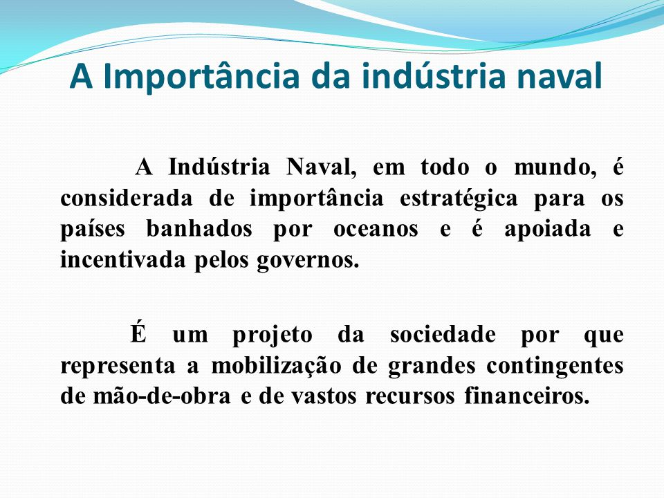 A Importância da indústria naval A Indústria Naval, em todo o mundo, é considerada de importância estratégica para os países banhados por oceanos e é