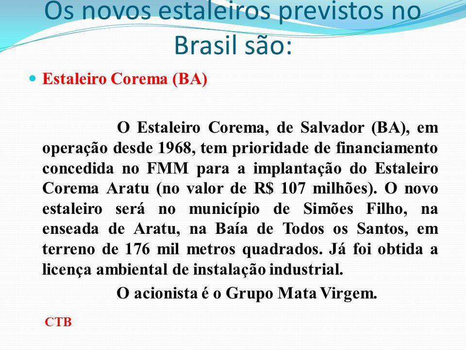 Os novos estaleiros previstos no Brasil são: Estaleiro Corema (BA) O Estaleiro Corema, de Salvador (BA), em operação desde 1968, tem prioridade de fin