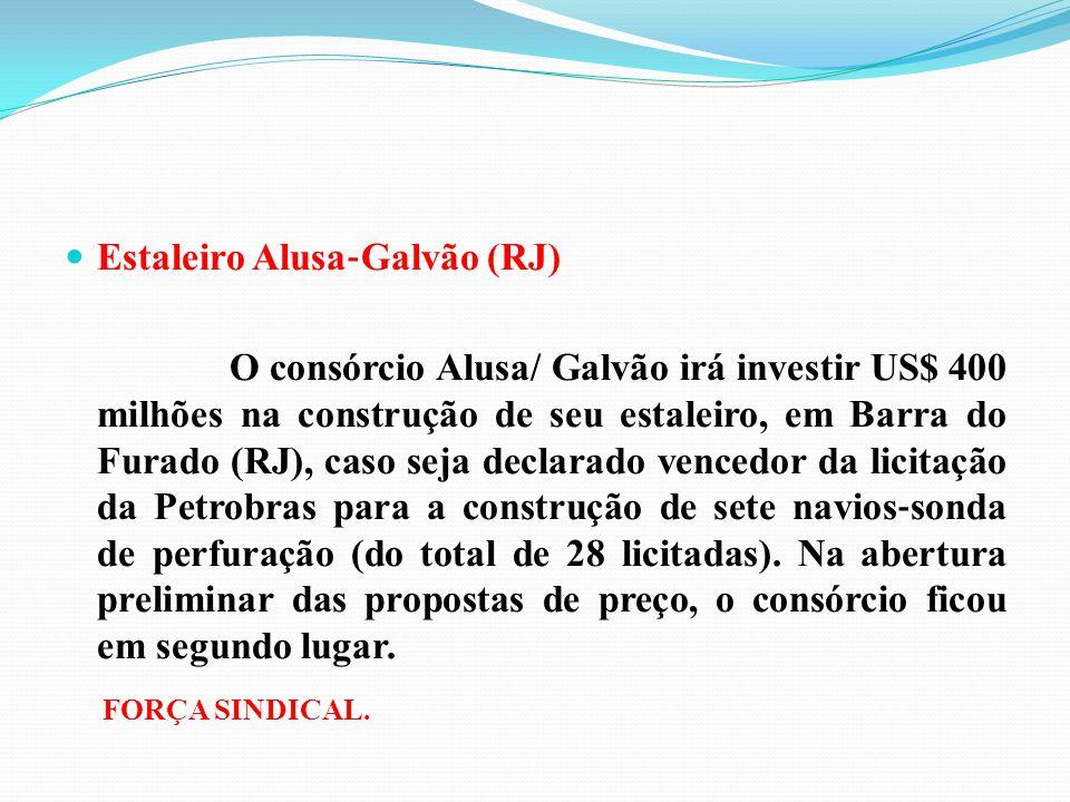 Estaleiro Alusa ‐ Galvão (RJ) O consórcio Alusa/ Galvão irá investir US$ 400 milhões na construção de seu estaleiro, em Barra do Furado (RJ), caso sej