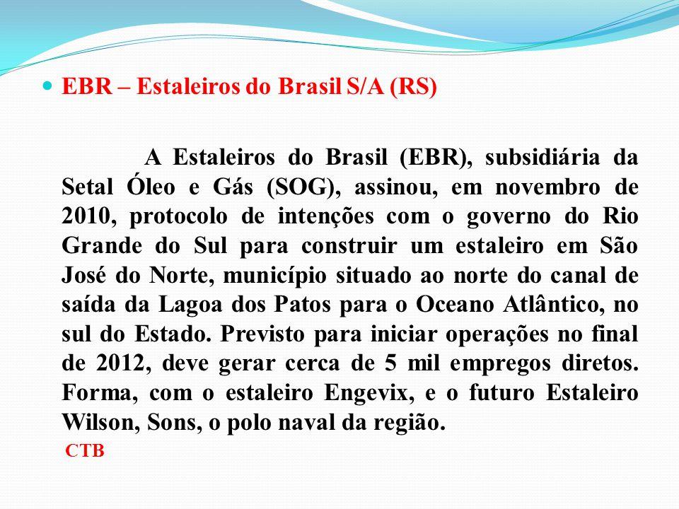 EBR – Estaleiros do Brasil S/A (RS) A Estaleiros do Brasil (EBR), subsidiária da Setal Óleo e Gás (SOG), assinou, em novembro de 2010, protocolo de in