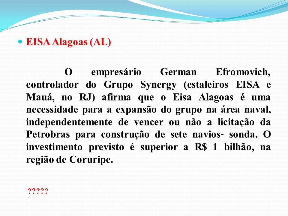 EISA Alagoas (AL) O empresário German Efromovich, controlador do Grupo Synergy (estaleiros EISA e Mauá, no RJ) afirma que o Eisa Alagoas é uma necessi