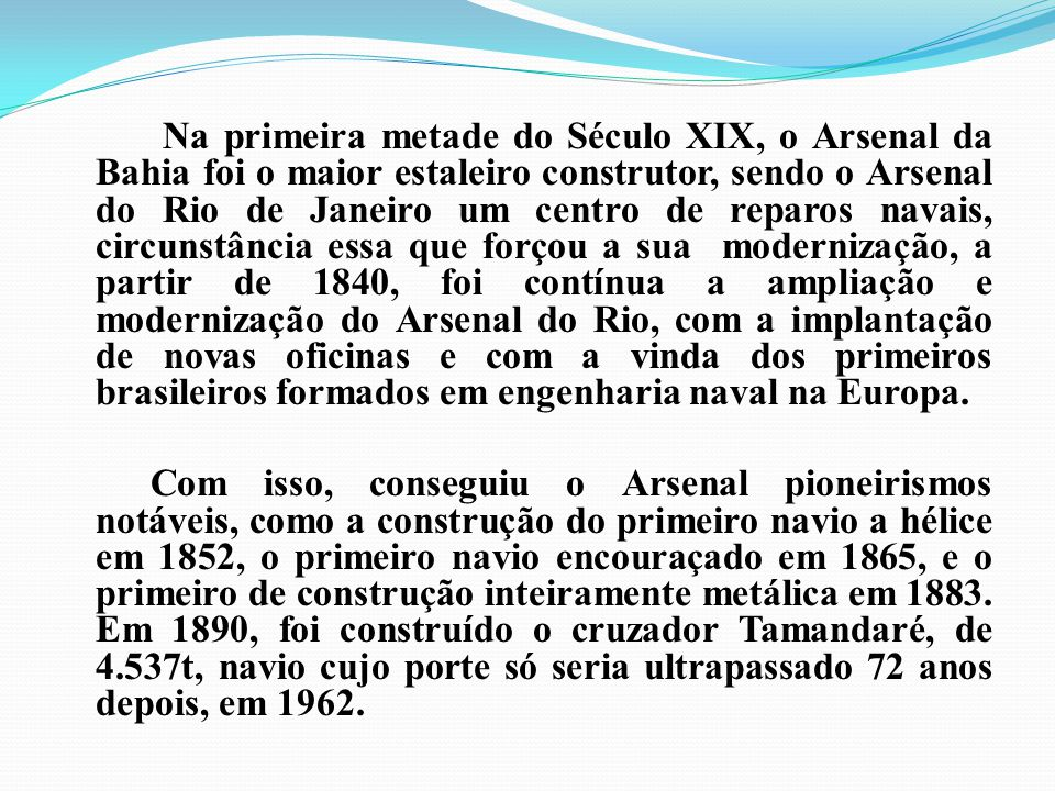 Na primeira metade do Século XIX, o Arsenal da Bahia foi o maior estaleiro construtor, sendo o Arsenal do Rio de Janeiro um centro de reparos navais,