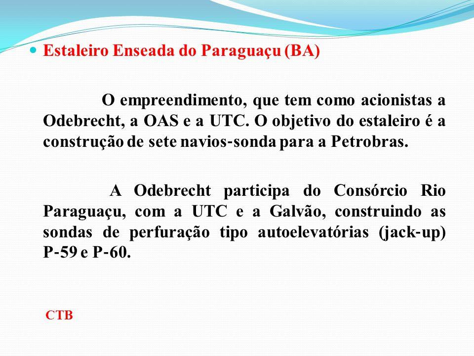 Estaleiro Enseada do Paraguaçu (BA) O empreendimento, que tem como acionistas a Odebrecht, a OAS e a UTC. O objetivo do estaleiro é a construção de se