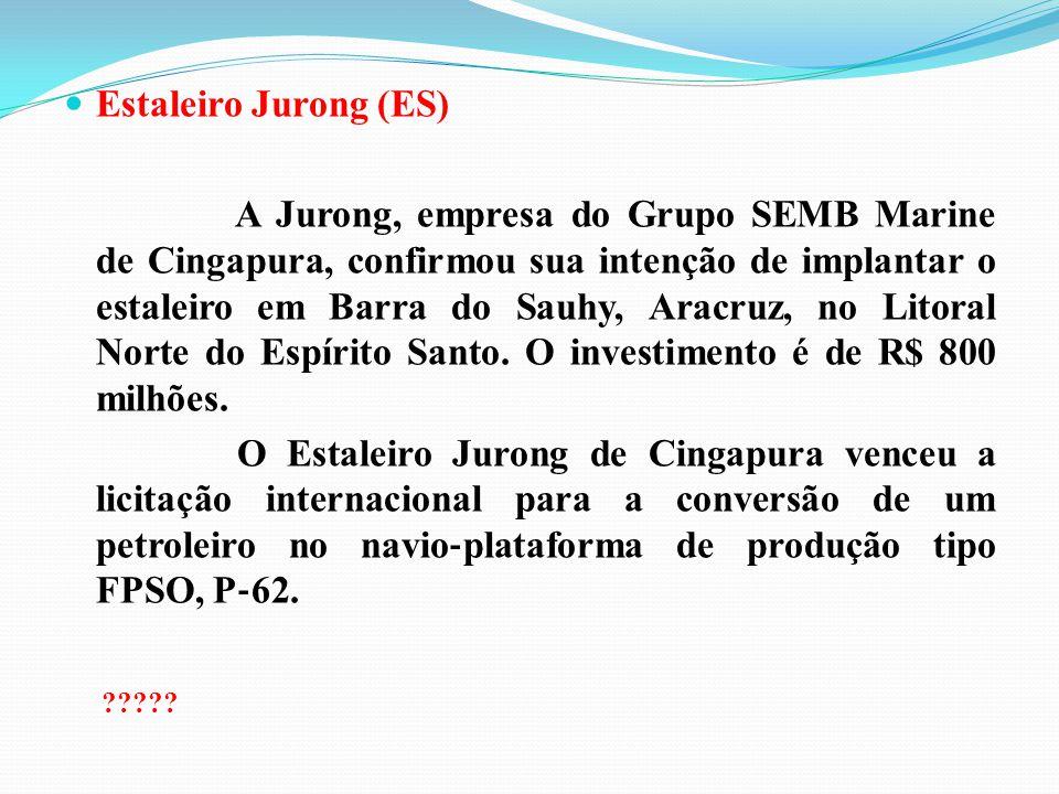 Estaleiro Jurong (ES) A Jurong, empresa do Grupo SEMB Marine de Cingapura, confirmou sua intenção de implantar o estaleiro em Barra do Sauhy, Aracruz,