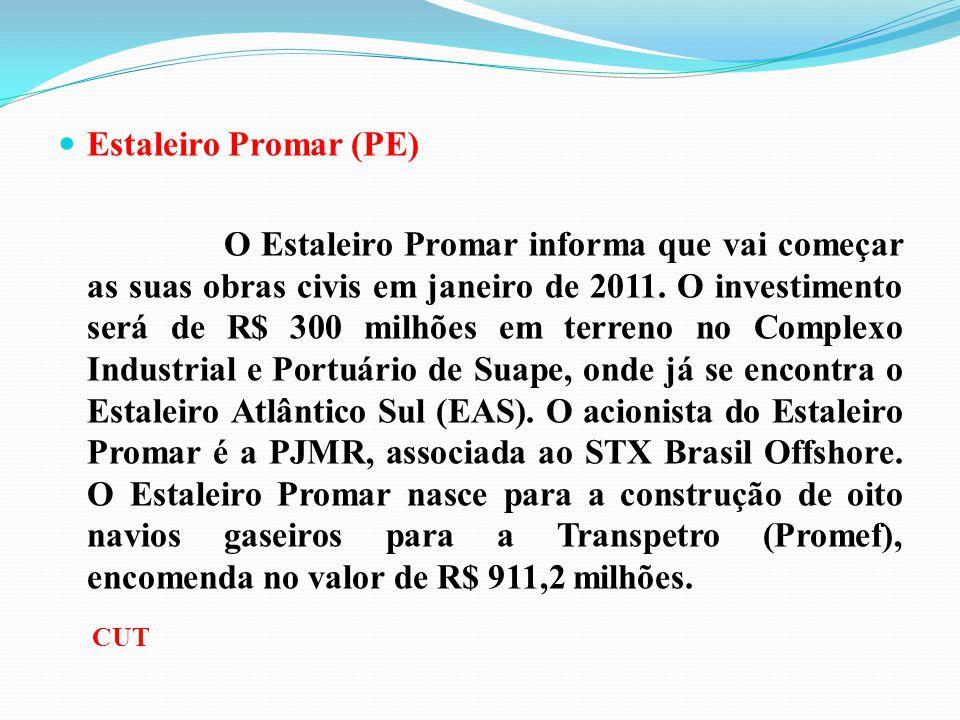 Estaleiro Promar (PE) O Estaleiro Promar informa que vai começar as suas obras civis em janeiro de 2011. O investimento será de R$ 300 milhões em terr