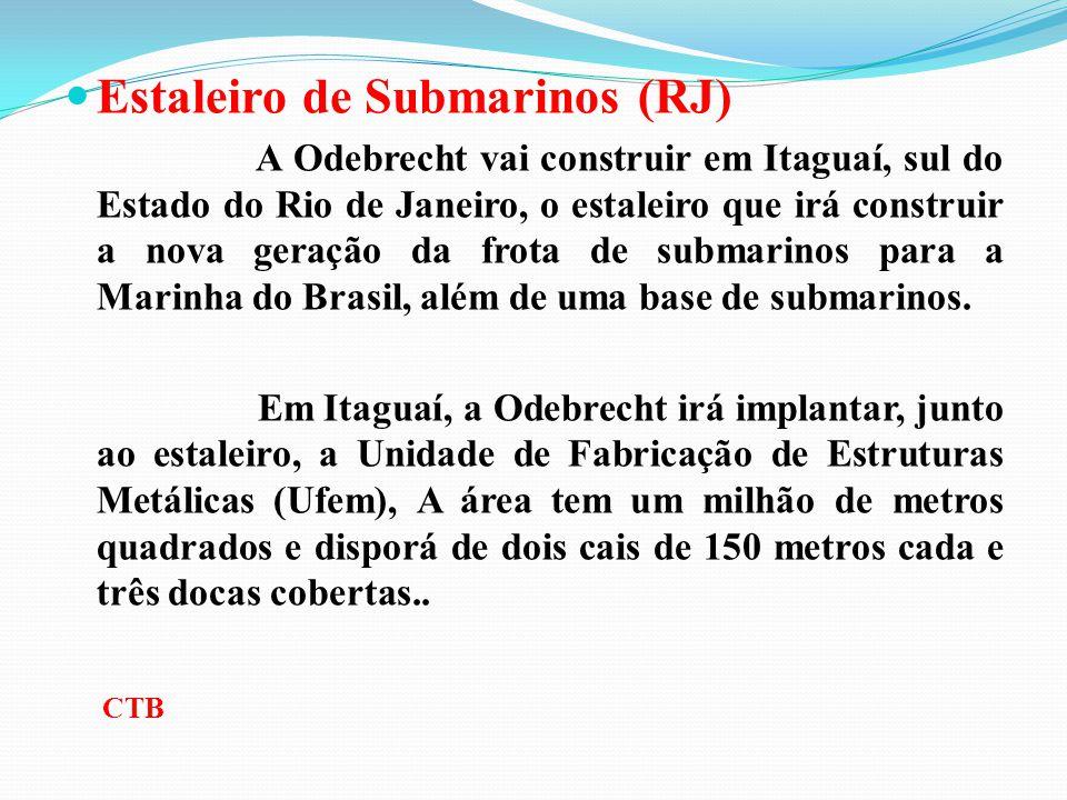 Estaleiro de Submarinos (RJ) A Odebrecht vai construir em Itaguaí, sul do Estado do Rio de Janeiro, o estaleiro que irá construir a nova geração da fr