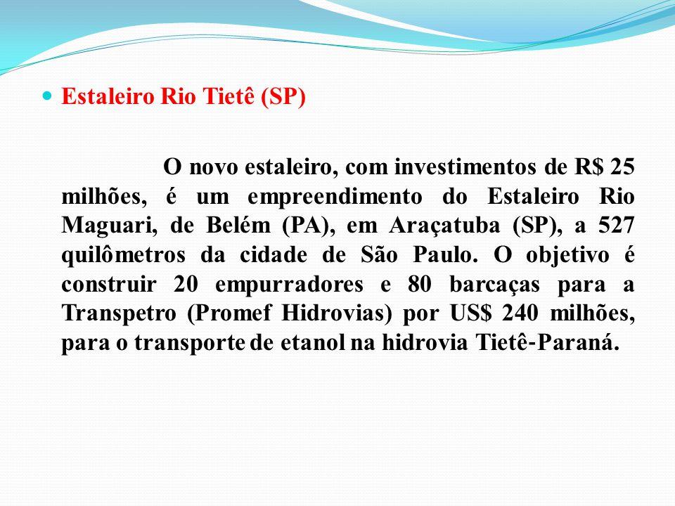 Estaleiro Rio Tietê (SP) O novo estaleiro, com investimentos de R$ 25 milhões, é um empreendimento do Estaleiro Rio Maguari, de Belém (PA), em Araçatu