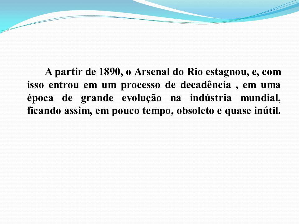 A partir de 1890, o Arsenal do Rio estagnou, e, com isso entrou em um processo de decadência, em uma época de grande evolução na indústria mundial, fi