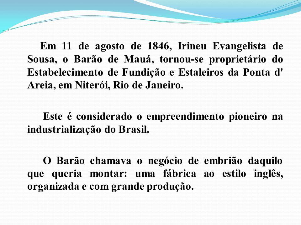 Em 11 de agosto de 1846, Irineu Evangelista de Sousa, o Barão de Mauá, tornou-se proprietário do Estabelecimento de Fundição e Estaleiros da Ponta d'