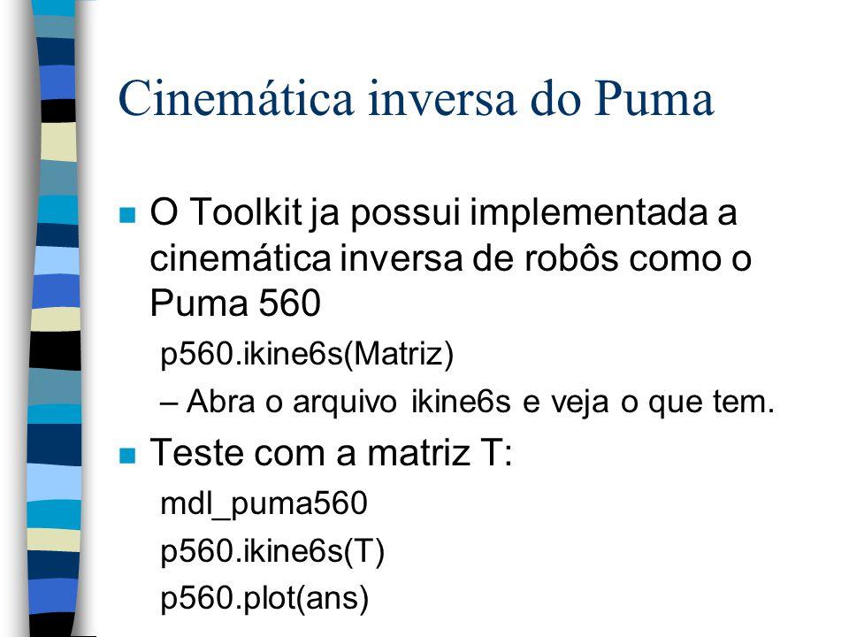 Cinemática inversa do Puma n O Toolkit ja possui implementada a cinemática inversa de robôs como o Puma 560 p560.ikine6s(Matriz) –Abra o arquivo ikine