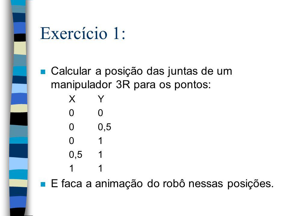 Exercício 1: n Calcular a posição das juntas de um manipulador 3R para os pontos: XY 0 0 0,5 01 0,5 11 n E faca a animação do robô nessas posições.