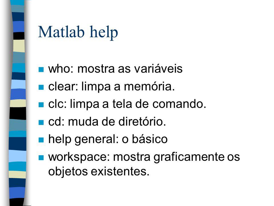 Matlab help n who: mostra as variáveis n clear: limpa a memória. n clc: limpa a tela de comando. n cd: muda de diretório. n help general: o básico n w