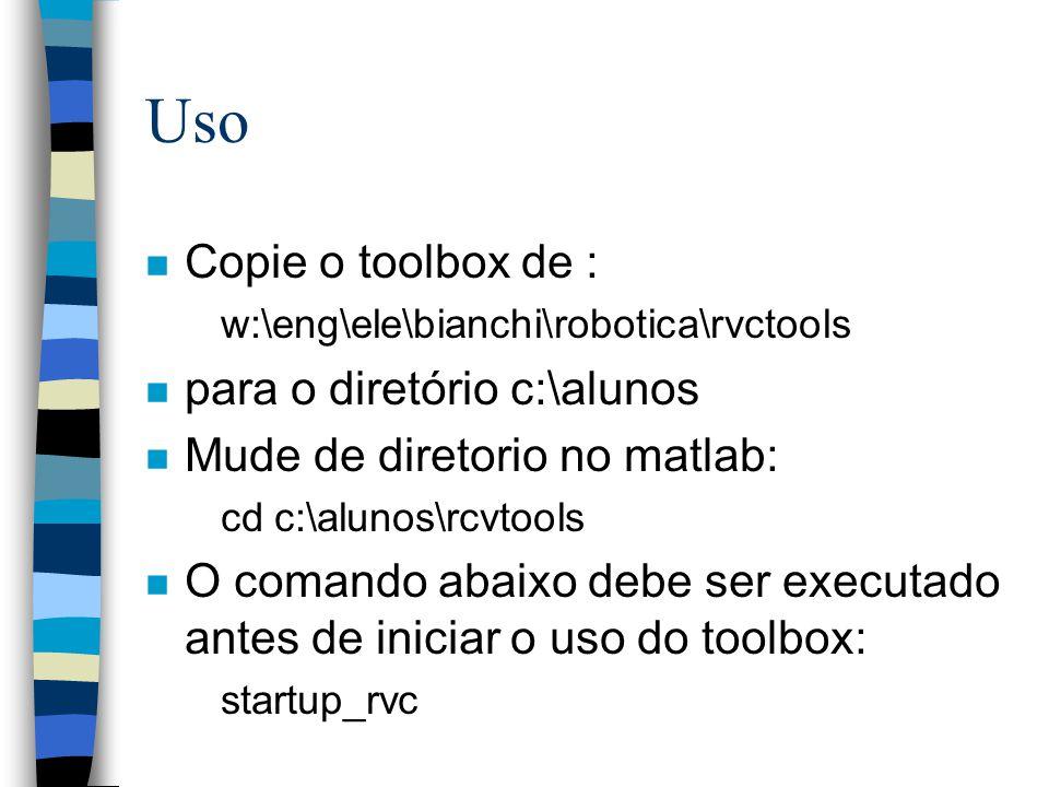Uso n Copie o toolbox de : w:\eng\ele\bianchi\robotica\rvctools n para o diretório c:\alunos n Mude de diretorio no matlab: cd c:\alunos\rcvtools n O comando abaixo debe ser executado antes de iniciar o uso do toolbox: startup_rvc