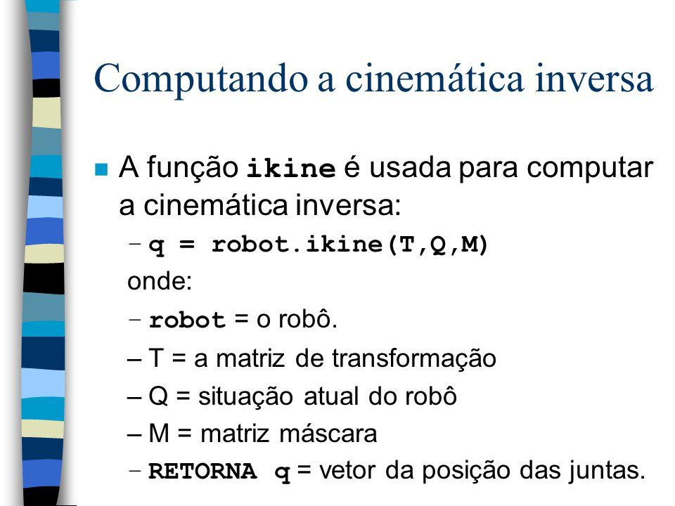 Computando a cinemática inversa A função ikine é usada para computar a cinemática inversa: –q = robot.ikine(T,Q,M) onde: –robot = o robô. –T = a matri