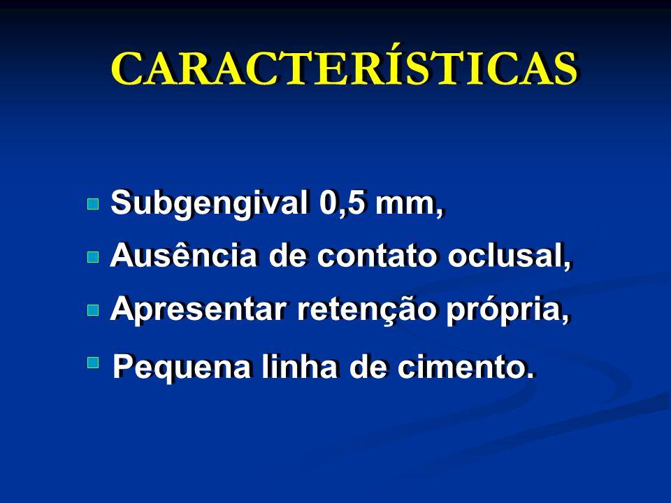 CARACTERÍSTICAS Subgengival 0,5 mm, Ausência de contato oclusal, Apresentar retenção própria, Pequena linha de cimento.