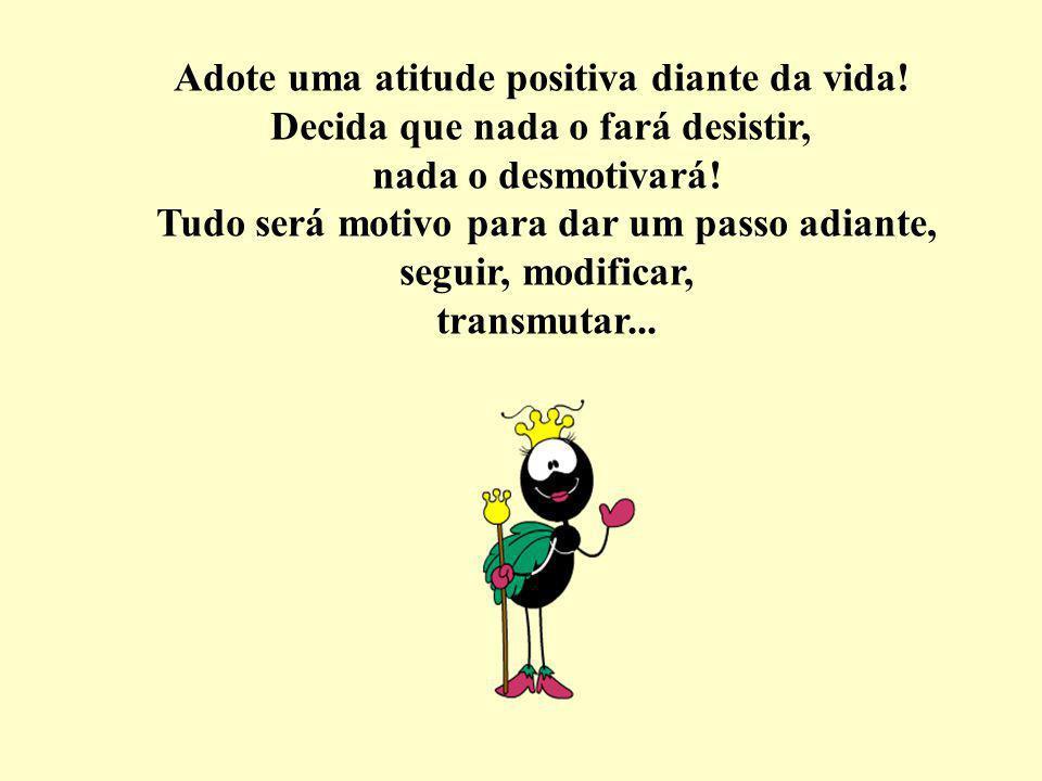 Você pode ser o que quiser triste, cabisbaixo alegre e feliz!!!!.