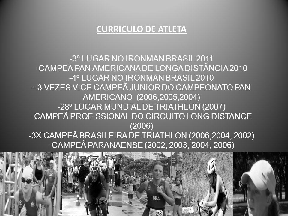 CURRICULO DE ATLETA -3º LUGAR NO IRONMAN BRASIL 2011 -CAMPEÃ PAN AMERICANA DE LONGA DISTÂNCIA 2010 -4º LUGAR NO IRONMAN BRASIL 2010 - 3 VEZES VICE CAM