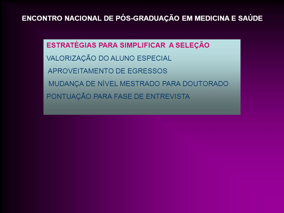 ENCONTRO NACIONAL DE PÓS-GRADUAÇÃO EM MEDICINA E SAÚDE ESTRATÉGIAS PARA SIMPLIFICAR A SELEÇÃO VALORIZAÇÃO DO ALUNO ESPECIAL APROVEITAMENTO DE EGRESSOS MUDANÇA DE NÍVEL MESTRADO PARA DOUTORADO PONTUAÇÃO PARA FASE DE ENTREVISTA