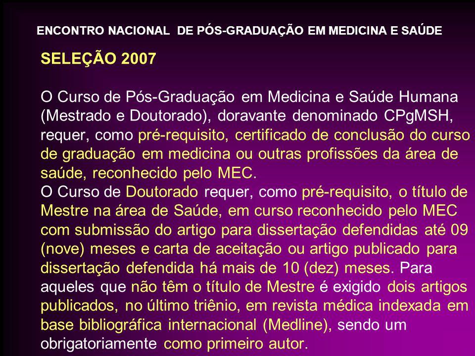 SELEÇÃO 2007 O Curso de Pós-Graduação em Medicina e Saúde Humana (Mestrado e Doutorado), doravante denominado CPgMSH, requer, como pré-requisito, certificado de conclusão do curso de graduação em medicina ou outras profissões da área de saúde, reconhecido pelo MEC.