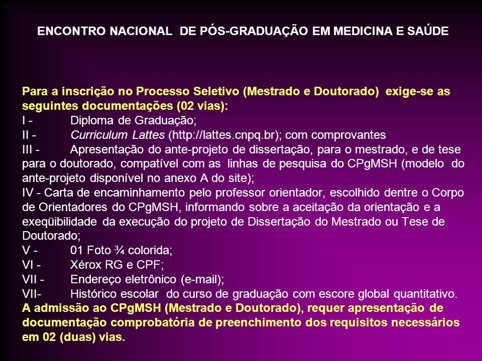 Para a inscrição no Processo Seletivo (Mestrado e Doutorado) exige-se as seguintes documentações (02 vias): I - Diploma de Graduação; II - Curriculum Lattes (http://lattes.cnpq.br); com comprovantes III - Apresentação do ante-projeto de dissertação, para o mestrado, e de tese para o doutorado, compatível com as linhas de pesquisa do CPgMSH (modelo do ante-projeto disponível no anexo A do site); IV - Carta de encaminhamento pelo professor orientador, escolhido dentre o Corpo de Orientadores do CPgMSH, informando sobre a aceitação da orientação e a exeqüibilidade da execução do projeto de Dissertação do Mestrado ou Tese de Doutorado; V - 01 Foto ¾ colorida; VI - Xérox RG e CPF; VII - Endereço eletrônico (e-mail); VII- Histórico escolar do curso de graduação com escore global quantitativo.