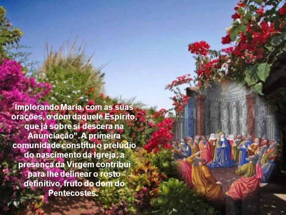 """Percorrendo o itinerário da vida da Virgem Maria, o Concílio Vaticano II recorda a sua presença na comunidade que espera o Pentecostes: """"Tendo sido do"""
