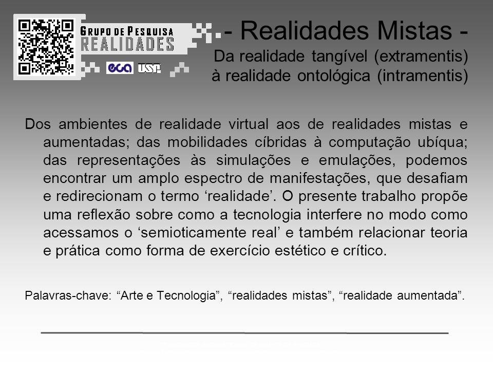 2º ENCONTRO INTERNACIONAL DE GRUPOS DE PESQUISA: CONVERGÊNCIAS ENTRE ARTE CIÊNCIA E TECNOLOGIA & REALIDADES MISTAS - Realidades Mistas - Da realidade tangível (extramentis) à realidade ontológica (intramentis) Dos ambientes de realidade virtual aos de realidades mistas e aumentadas; das mobilidades cíbridas à computação ubíqua; das representações às simulações e emulações, podemos encontrar um amplo espectro de manifestações, que desafiam e redirecionam o termo 'realidade'.