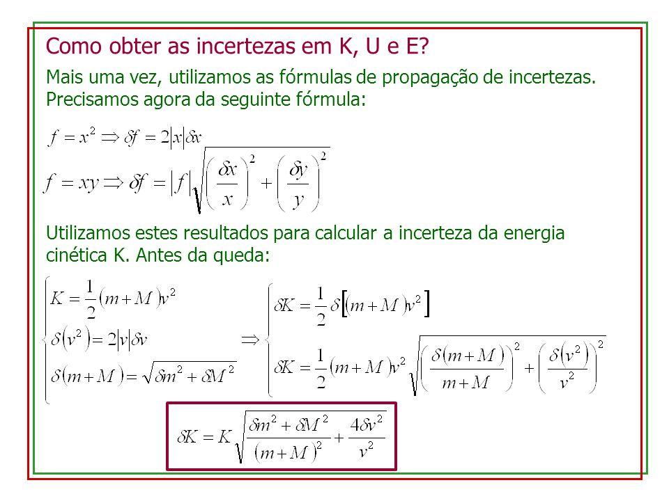 Como obter as incertezas em K, U e E? Mais uma vez, utilizamos as fórmulas de propagação de incertezas. Precisamos agora da seguinte fórmula: Utilizam