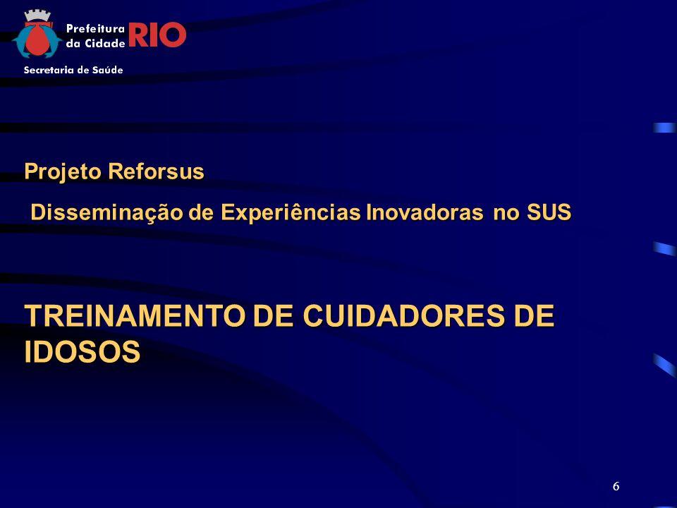 6 Projeto Reforsus Disseminação de Experiências Inovadoras no SUS Disseminação de Experiências Inovadoras no SUS TREINAMENTO DE CUIDADORES DE IDOSOS