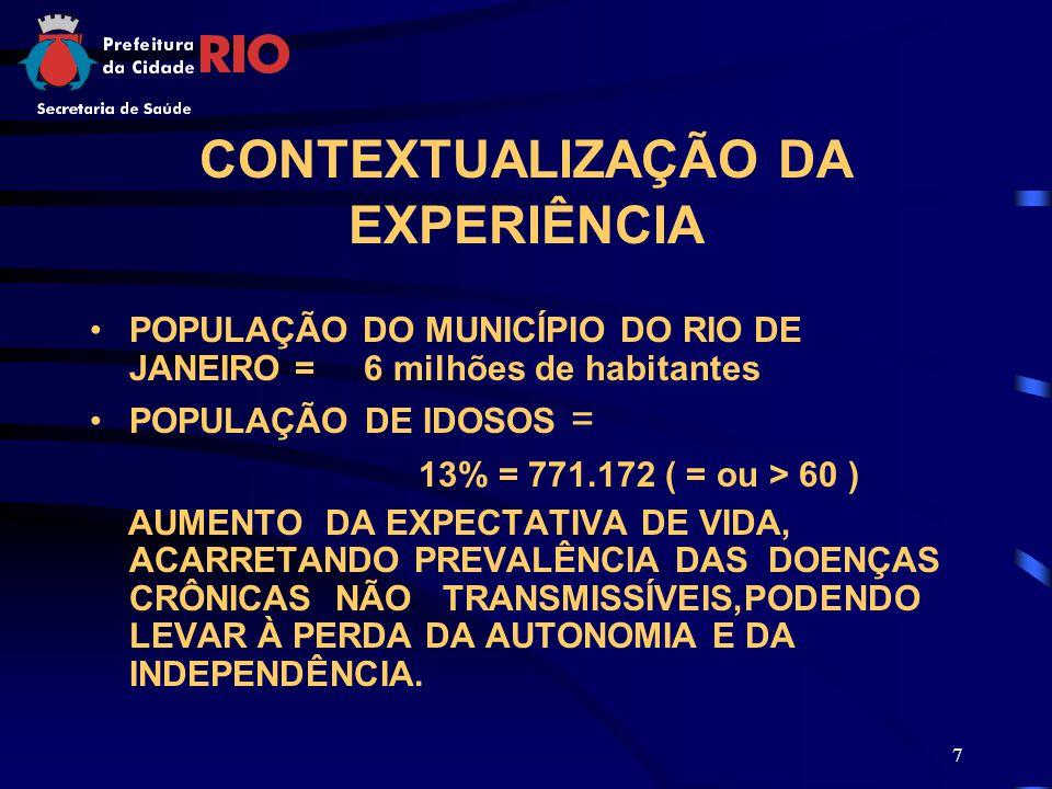 7 CONTEXTUALIZAÇÃO DA EXPERIÊNCIA POPULAÇÃO DO MUNICÍPIO DO RIO DE JANEIRO = 6 milhões de habitantes POPULAÇÃO DE IDOSOS = 13% = 771.172 ( = ou > 60 ) AUMENTO DA EXPECTATIVA DE VIDA, ACARRETANDO PREVALÊNCIA DAS DOENÇAS CRÔNICAS NÃO TRANSMISSÍVEIS,PODENDO LEVAR À PERDA DA AUTONOMIA E DA INDEPENDÊNCIA.