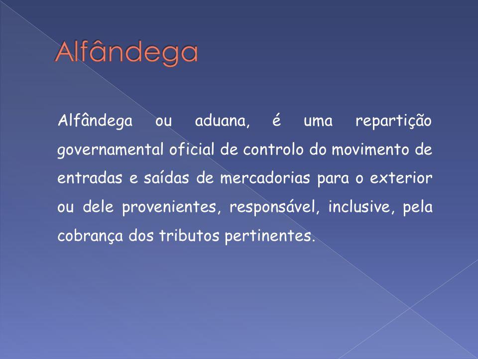 Alfândega ou aduana, é uma repartição governamental oficial de controlo do movimento de entradas e saídas de mercadorias para o exterior ou dele prove