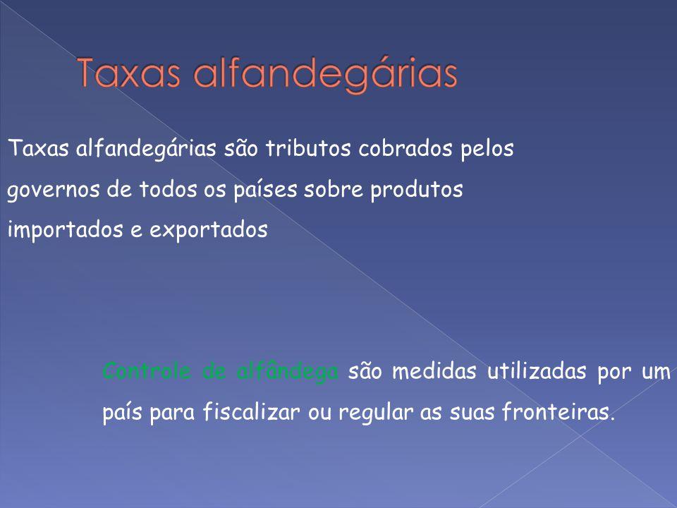 Taxas alfandegárias são tributos cobrados pelos governos de todos os países sobre produtos importados e exportados Controle de alfândega são medidas u