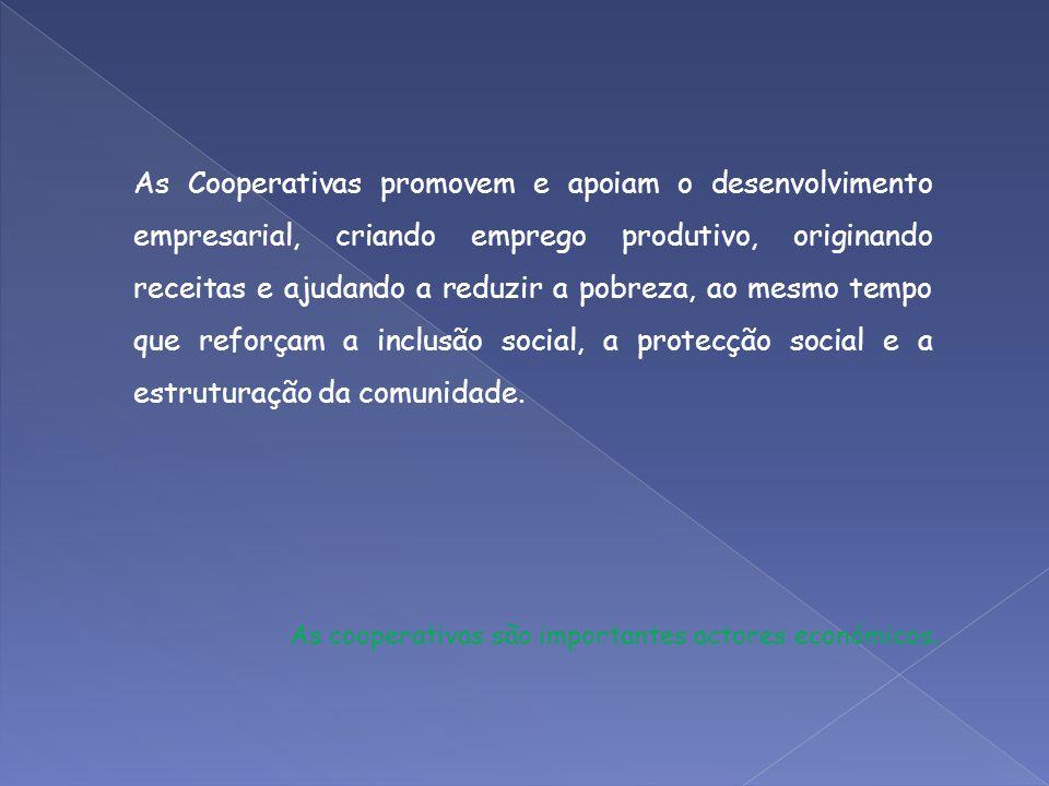 As Cooperativas promovem e apoiam o desenvolvimento empresarial, criando emprego produtivo, originando receitas e ajudando a reduzir a pobreza, ao mes