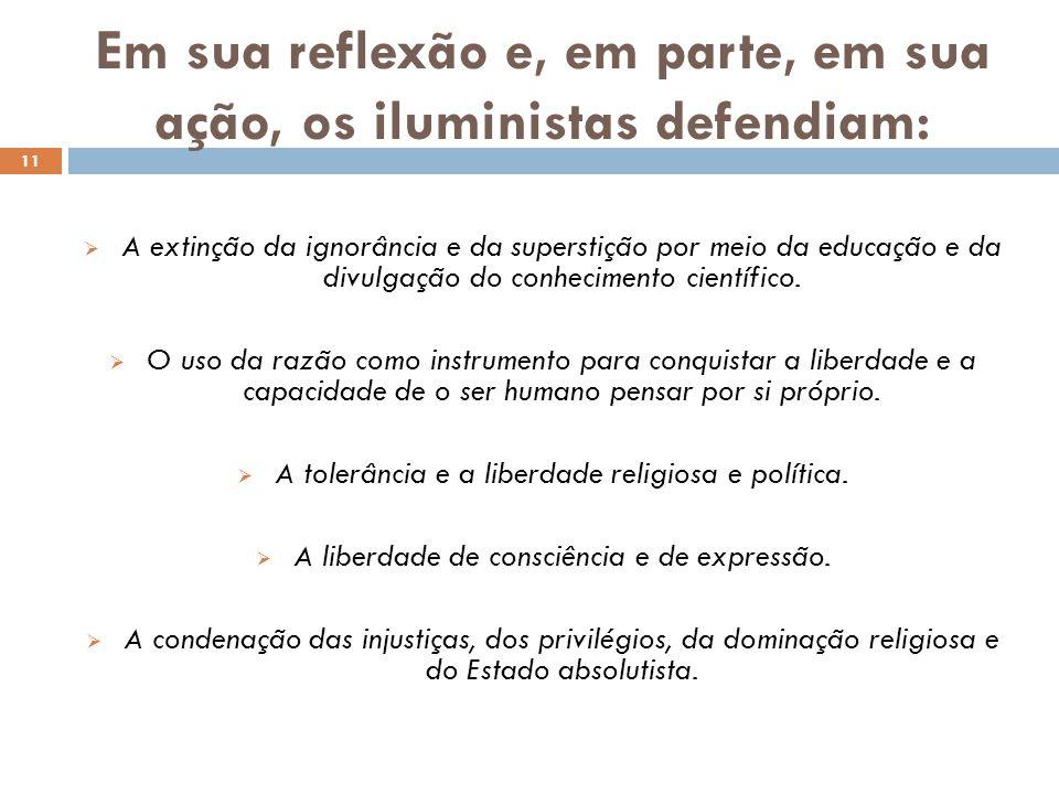 Em sua reflexão e, em parte, em sua ação, os iluministas defendiam: 11  A extinção da ignorância e da superstição por meio da educação e da divulgaçã