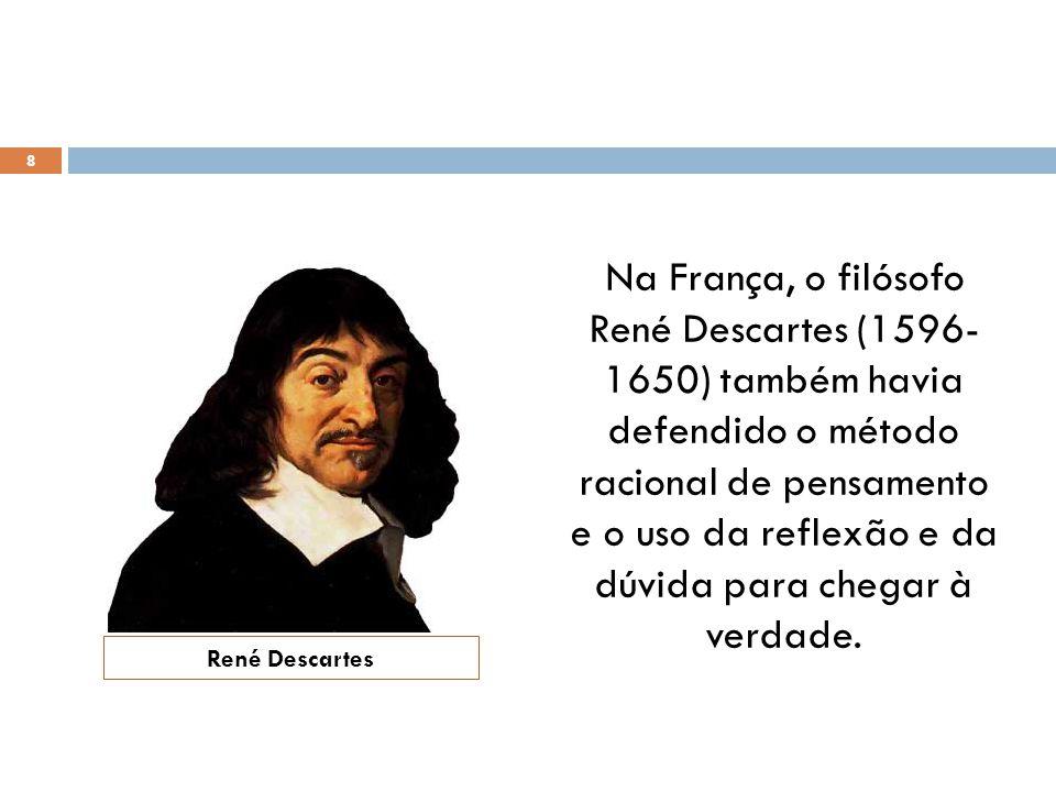 Na França, o filósofo René Descartes (1596- 1650) também havia defendido o método racional de pensamento e o uso da reflexão e da dúvida para chegar à